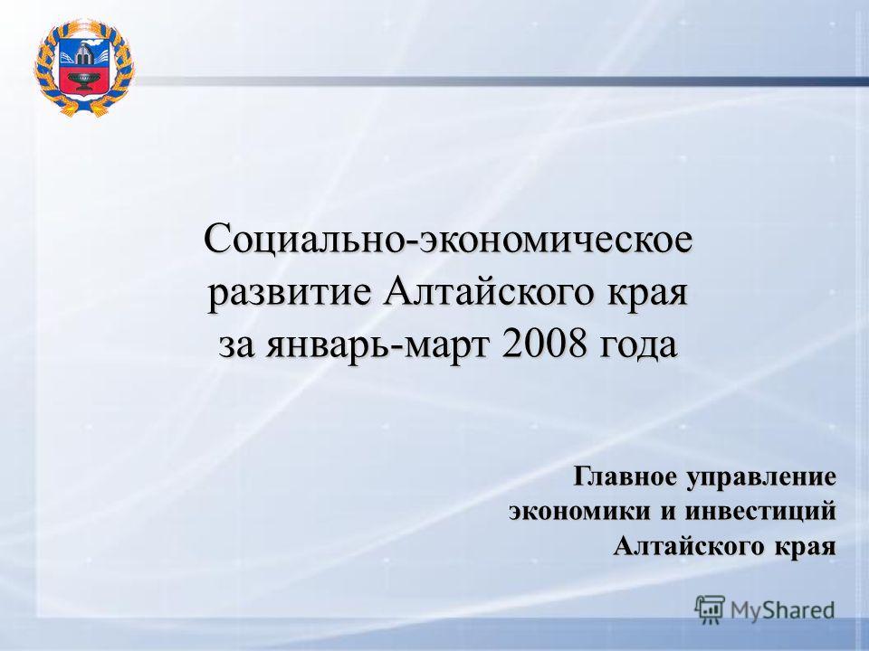 Социально-экономическое развитие Алтайского края за январь-март 2008 года Главное управление экономики и инвестиций Алтайского края