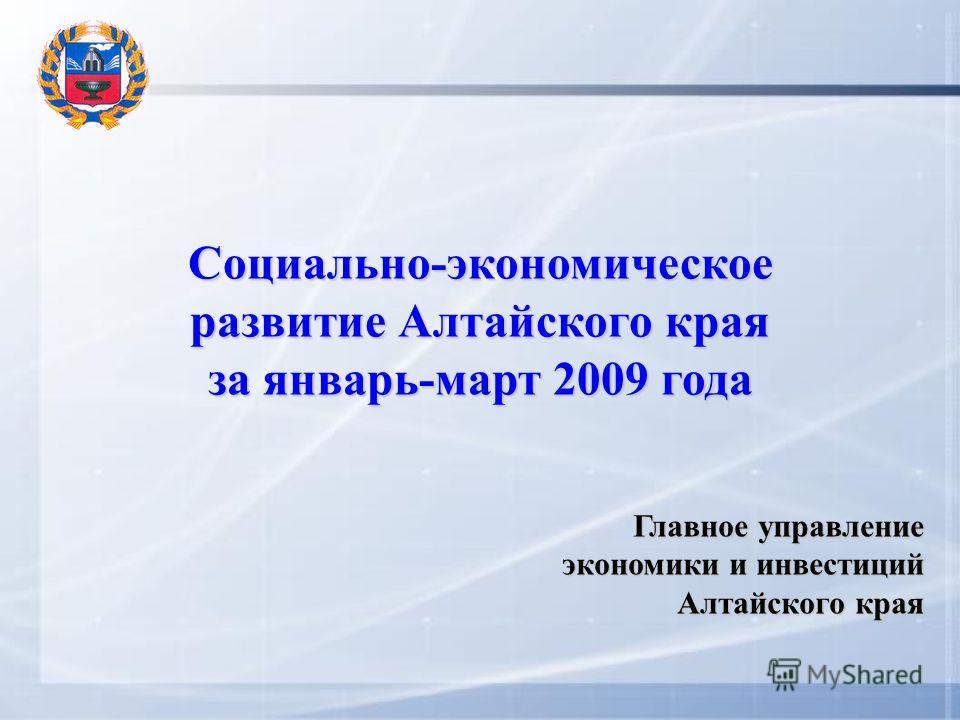 Социально-экономическое развитие Алтайского края за январь-март 2009 года Главное управление экономики и инвестиций Алтайского края