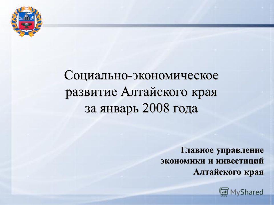 Социально-экономическое развитие Алтайского края за январь 2008 года Главное управление экономики и инвестиций Алтайского края