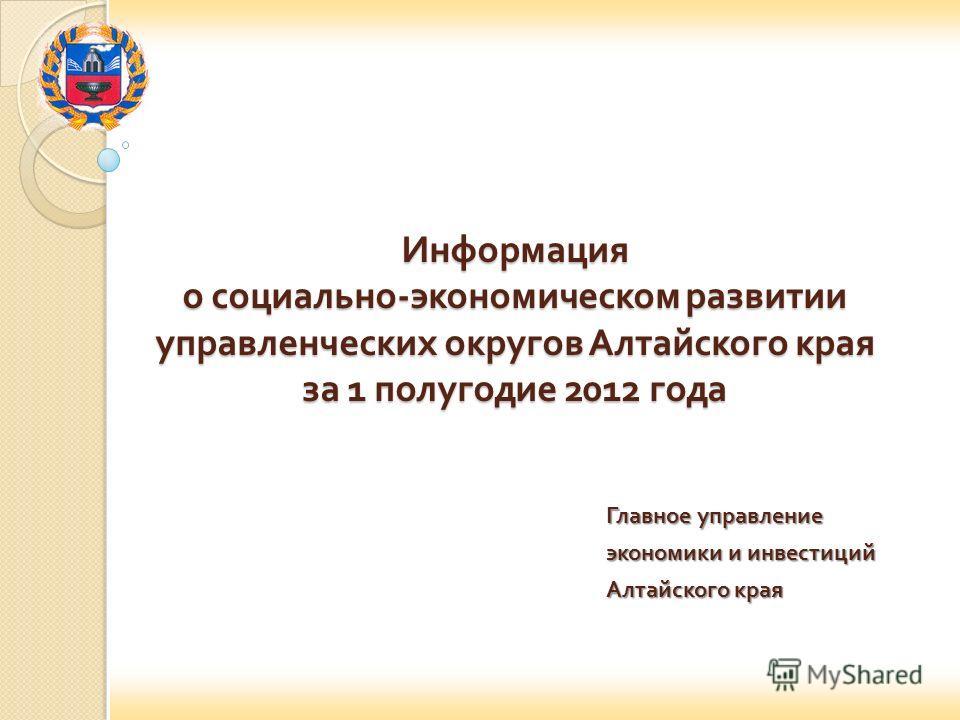 Информация о социально - экономическом развитии управленческих округов Алтайского края за 1 полугодие 2012 года Главное управление экономики и инвестиций Алтайского края