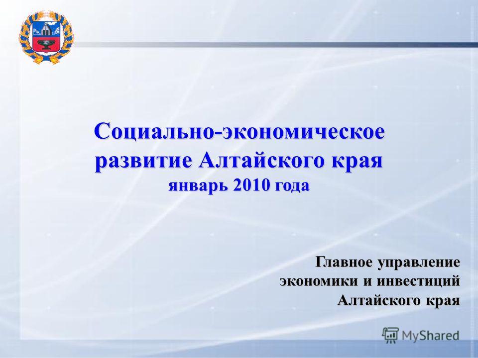 Социально-экономическое развитие Алтайского края январь 2010 года Главное управление экономики и инвестиций Алтайского края