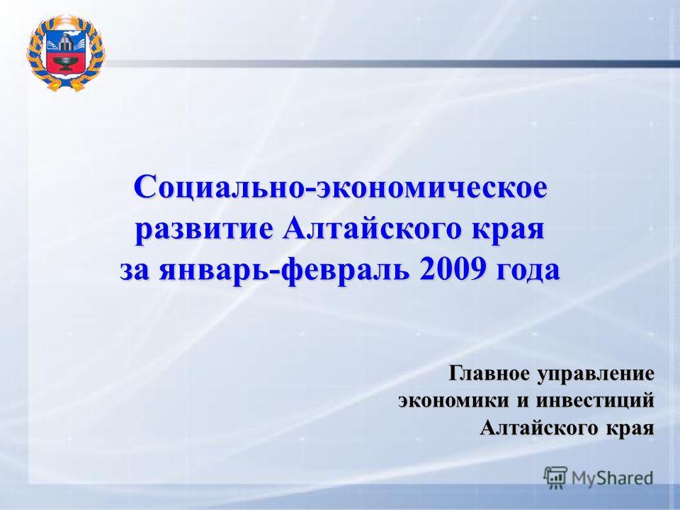 Социально-экономическое развитие Алтайского края за январь-февраль 2009 года Главное управление экономики и инвестиций Алтайского края