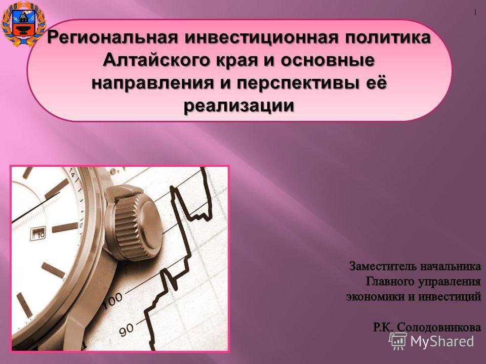 Региональная инвестиционная политика Алтайского края и основные направления и перспективы её реализации 1