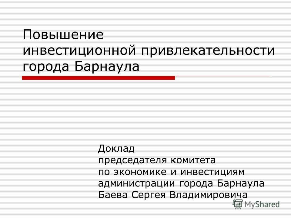 Повышение инвестиционной привлекательности города Барнаула Доклад председателя комитета по экономике и инвестициям администрации города Барнаула Баева Сергея Владимировича