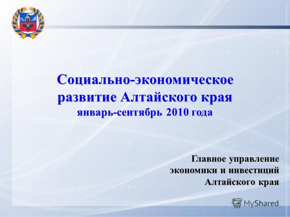 Социально-экономическое развитие Алтайского края январь-сентябрь 2010 года Главное управление экономики и инвестиций Алтайского края