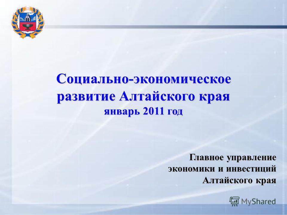 Социально-экономическое развитие Алтайского края январь 2011 год Главное управление экономики и инвестиций Алтайского края