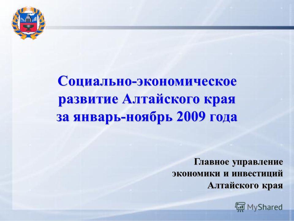 Социально-экономическое развитие Алтайского края за январь-ноябрь 2009 года Главное управление экономики и инвестиций Алтайского края