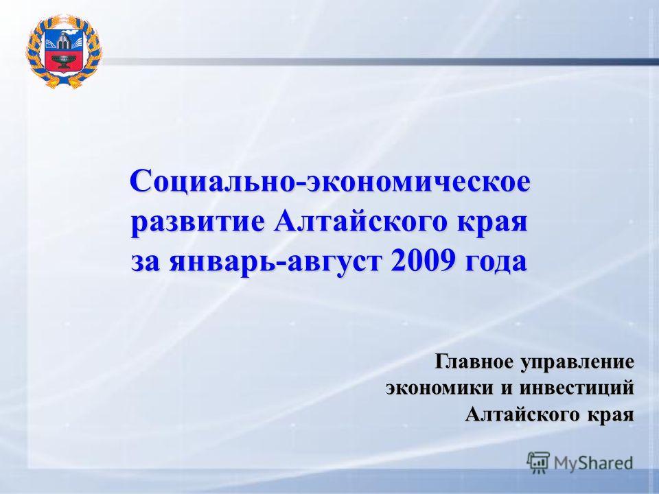 Социально-экономическое развитие Алтайского края за январь-август 2009 года Главное управление экономики и инвестиций Алтайского края