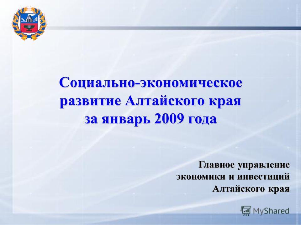 Социально-экономическое развитие Алтайского края за январь 2009 года Главное управление экономики и инвестиций Алтайского края