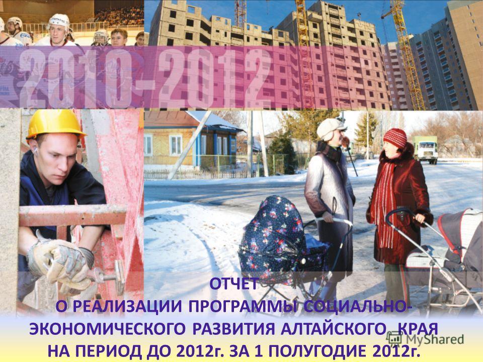 ОТЧЕТ О РЕАЛИЗАЦИИ ПРОГРАММЫ СОЦИАЛЬНО- ЭКОНОМИЧЕСКОГО РАЗВИТИЯ АЛТАЙСКОГО КРАЯ НА ПЕРИОД ДО 2012г. ЗА 1 ПОЛУГОДИЕ 2012г.