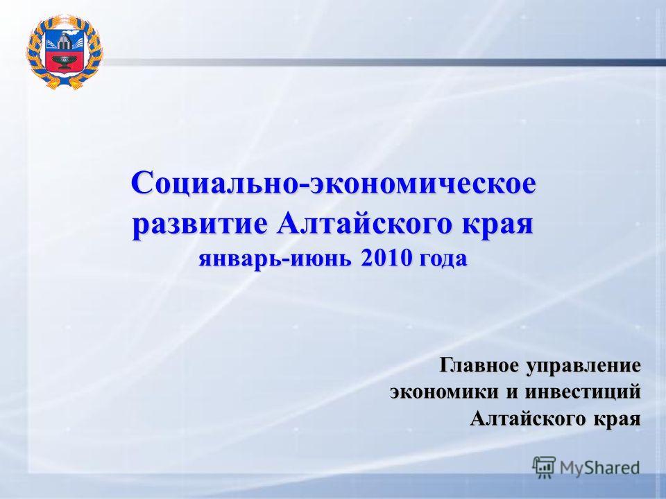 Социально-экономическое развитие Алтайского края январь-июнь 2010 года Главное управление экономики и инвестиций Алтайского края