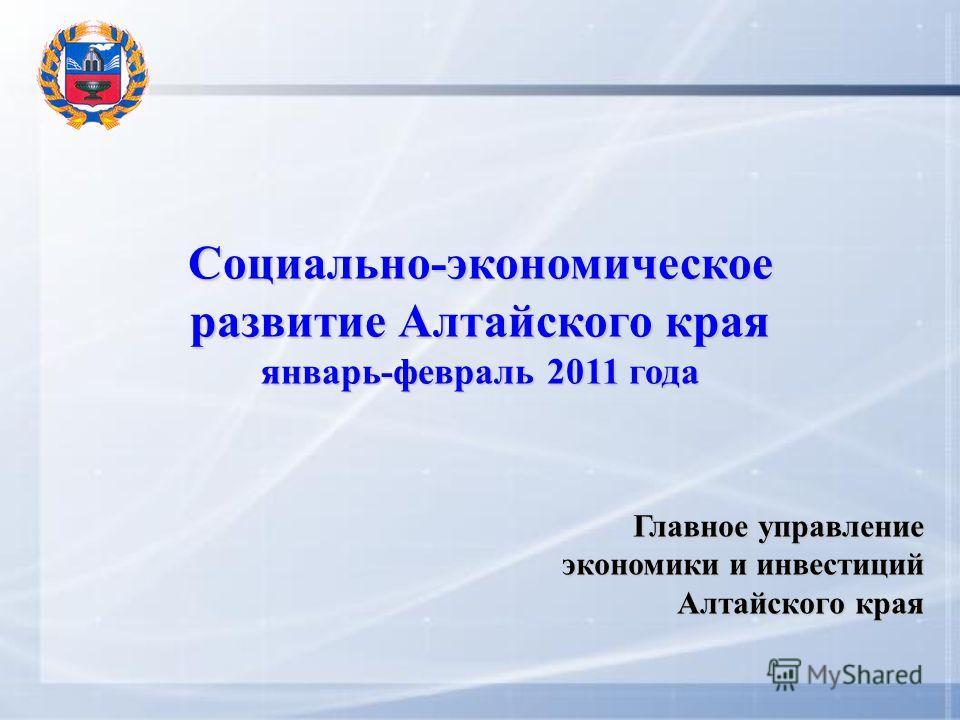 Социально-экономическое развитие Алтайского края январь-февраль 2011 года Главное управление экономики и инвестиций Алтайского края