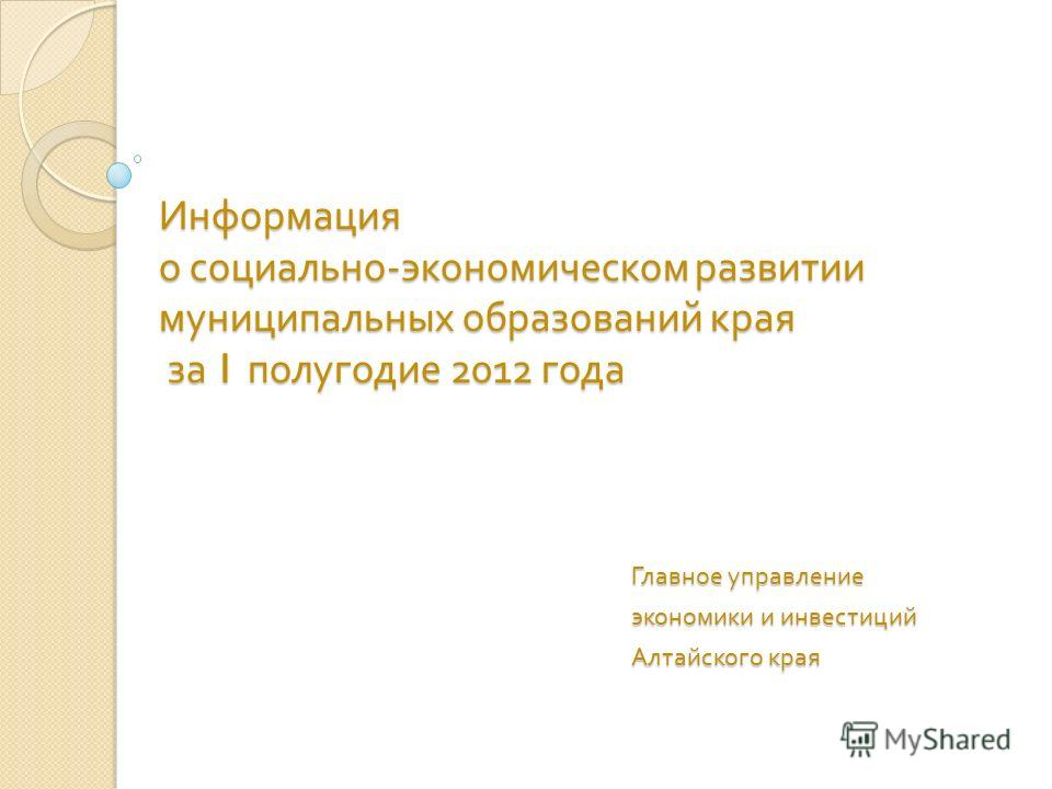 Информация о социально - экономическом развитии муниципальных образований края за 1 полугодие 2012 года Главное управление экономики и инвестиций Алтайского края