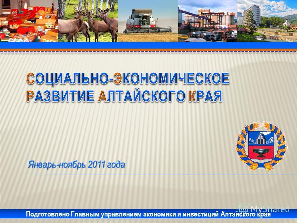 Январь-ноябрь 2011 года Подготовлено Главным управлением экономики и инвестиций Алтайского края