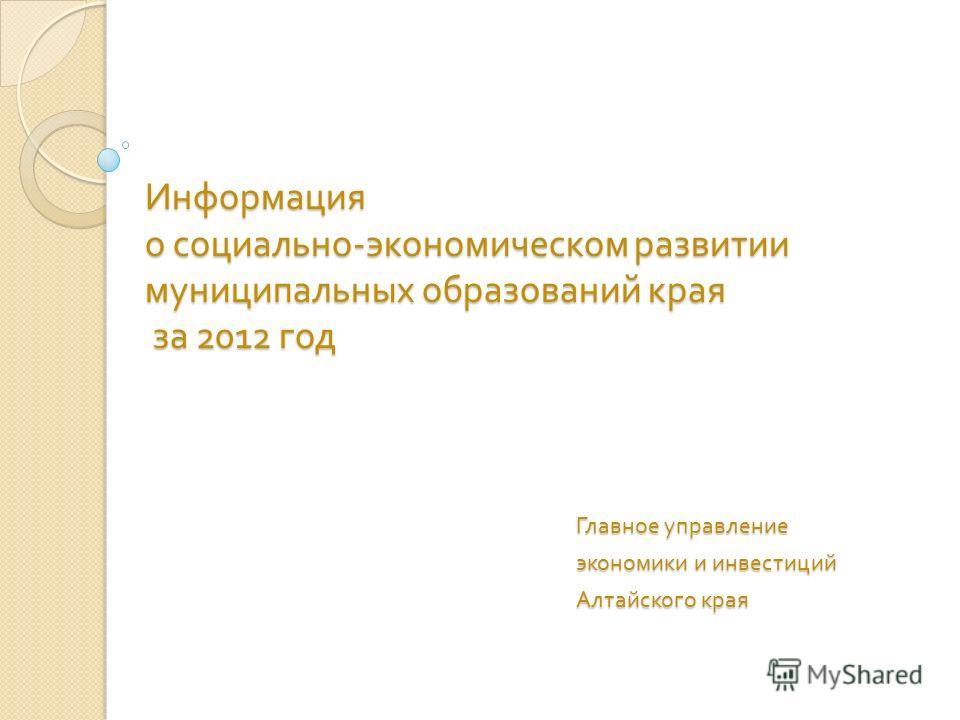 Информация о социально - экономическом развитии муниципальных образований края за 2012 год Главное управление экономики и инвестиций Алтайского края