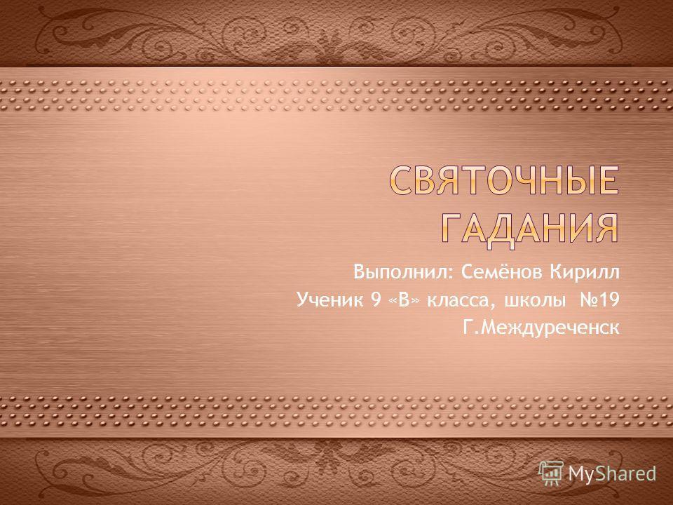 Выполнил: Семёнов Кирилл Ученик 9 «В» класса, школы 19 Г.Междуреченск