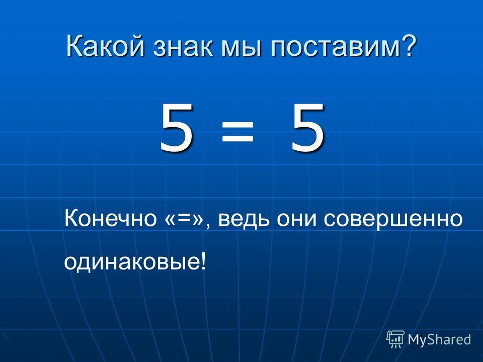 Какой знак мы поставим? 5 5 = Конечно «=», ведь они совершенно одинаковые!