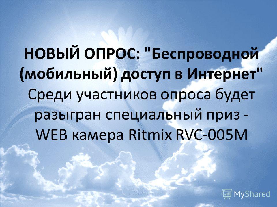 НОВЫЙ ОПРОС: Беспроводной (мобильный) доступ в Интернет Среди участников опроса будет разыгран специальный приз - WEB камера Ritmix RVC-005M