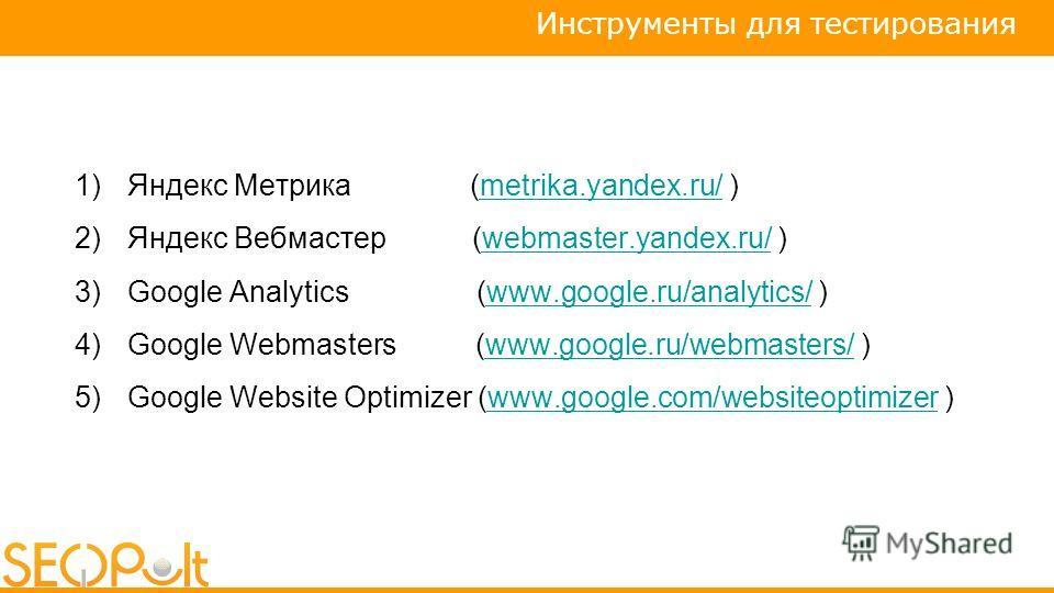 1)Яндекс Метрика (metrika.yandex.ru/ )metrika.yandex.ru/ 2)Яндекс Вебмастер (webmaster.yandex.ru/ )webmaster.yandex.ru/ 3)Google Analytics (www.google.ru/analytics/ )www.google.ru/analytics/ 4)Google Webmasters (www.google.ru/webmasters/ )www.google.
