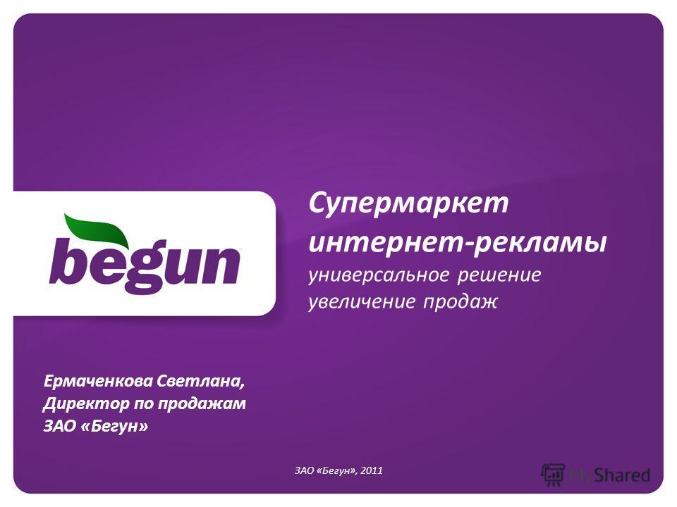 Супермаркет интернет-рекламы универсальное решение увеличение продаж ЗАО «Бегун», 2011 Ермаченкова Светлана, Директор по продажам ЗАО «Бегун»