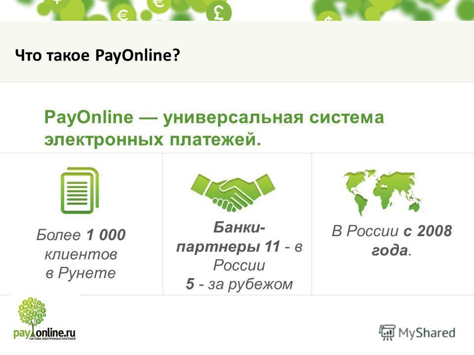 Более 1 000 клиентов в Рунете Банки- партнеры 11 - в России 5 - за рубежом В России с 2008 года. PayOnline универсальная система электронных платежей. Что такое PayOnline?