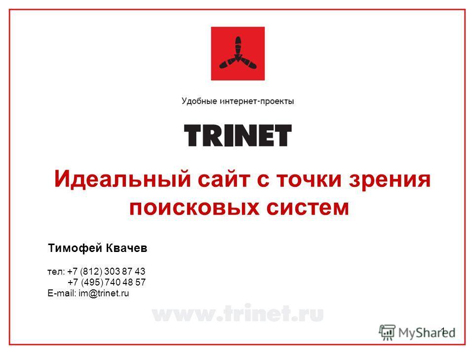 1 Идеальный сайт с точки зрения поисковых систем Тимофей Квачев тел: +7 (812) 303 87 43 +7 (495) 740 48 57 E-mail: im@trinet.ru
