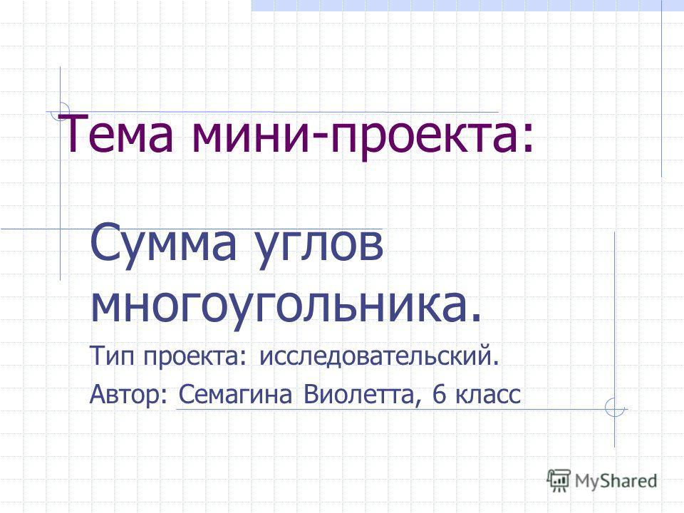 Тема мини-проекта: Сумма углов многоугольника. Тип проекта: исследовательский. Автор: Семагина Виолетта, 6 класс
