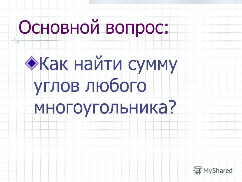 Основной вопрос: Как найти сумму углов любого многоугольника?