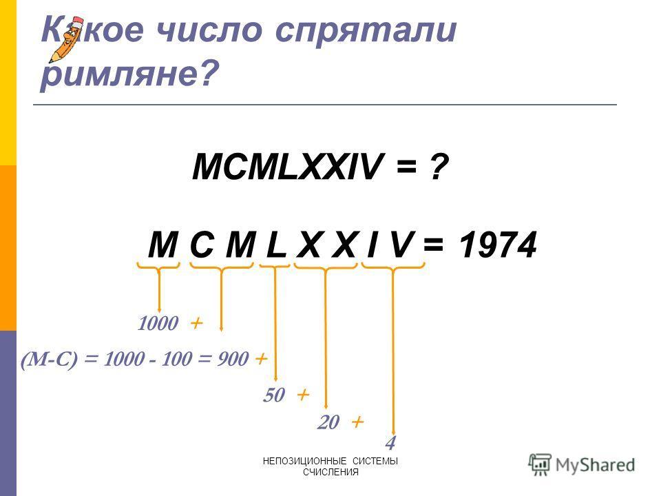 НЕПОЗИЦИОННЫЕ СИСТЕМЫ СЧИСЛЕНИЯ Представить число 444 в римской СС. 4 4 4 = (D-C) + (L-X)+ (V-I) = 400 + 40 + 4 400 CD 40 XL 4 IV 444=CDXLIV