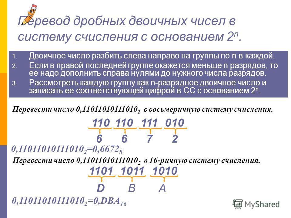 Перевод целых двоичных чисел в систему счисления с основанием 2 n. 1. Двоичное число разбить справа налево на группы по n в каждой. 2. Если в левой последней группе окажется меньше n разрядов, то ее надо дополнить слева нулями до нужного числа разряд
