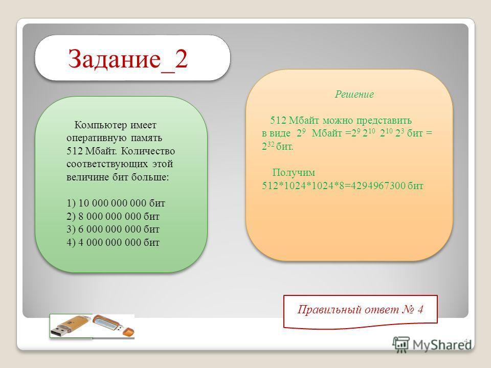 Компьютер имеет оперативную память 512 Мбайт. Количество соответствующих этой величине бит больше: 1) 10 000 000 000 бит 2) 8 000 000 000 бит 3) 6 000 000 000 бит 4) 4 000 000 000 бит Задание_2 Решение 512 Мбайт можно представить в виде 2 9 Мбайт =2