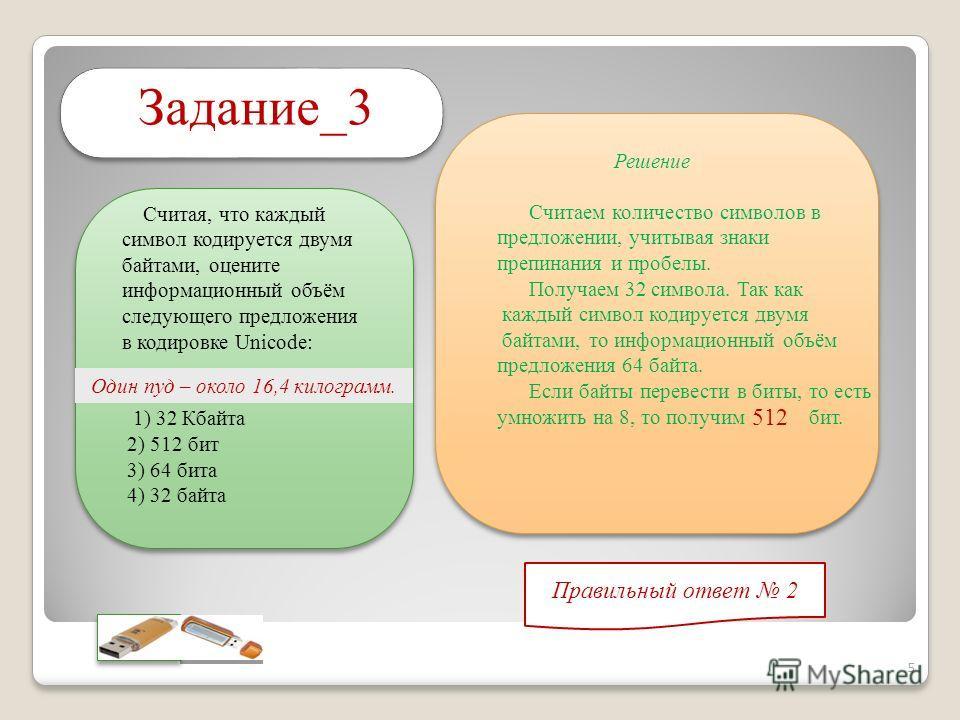 Правильный ответ 2 Задание_3 Считая, что каждый символ кодируется двумя байтами, оцените информационный объём следующего предложения в кодировке Unicode: 1) 32 Кбайта 2) 512 бит 3) 64 бита 4) 32 байта Один пуд – около 16,4 килограмм. Решение Считаем