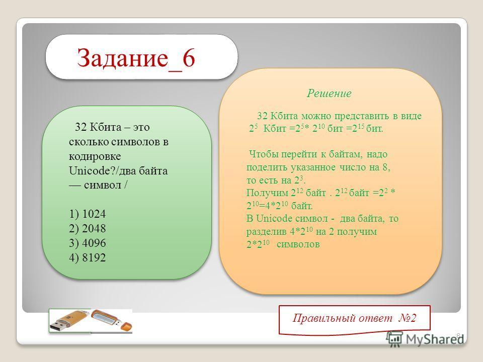 Задание_6 Правильный ответ 2 Решение 32 Кбита можно представить в виде 2 5 Кбит =2 5 * 2 10 бит =2 15 бит. Чтобы перейти к байтам, надо поделить указанное число на 8, то есть на 2 3. Получим 2 12 байт. 2 12 байт =2 2 * 2 10 =4*2 10 байт. В Unicode си
