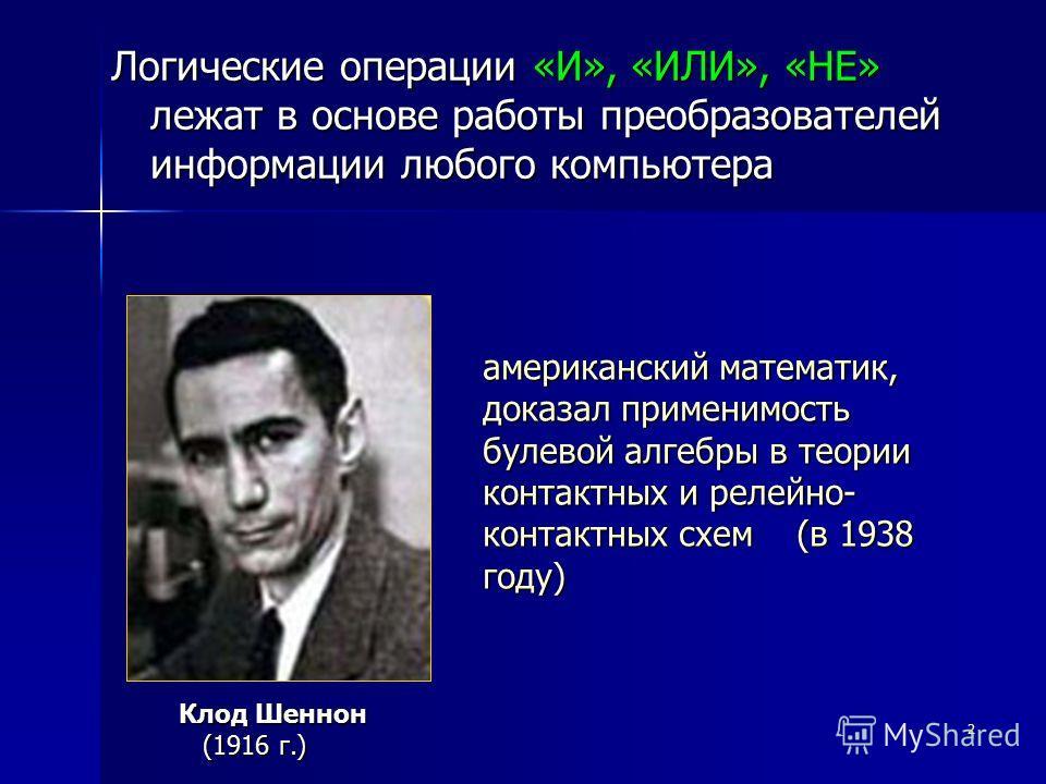 2 Логические операции «И», «ИЛИ», «НЕ» лежат в основе работы преобразователей информации любого компьютера американский математик, доказал применимость булевой алгебры в теории контактных и релейно- контактных схем (в 1938 году) Клод Шеннон (1916 г.)