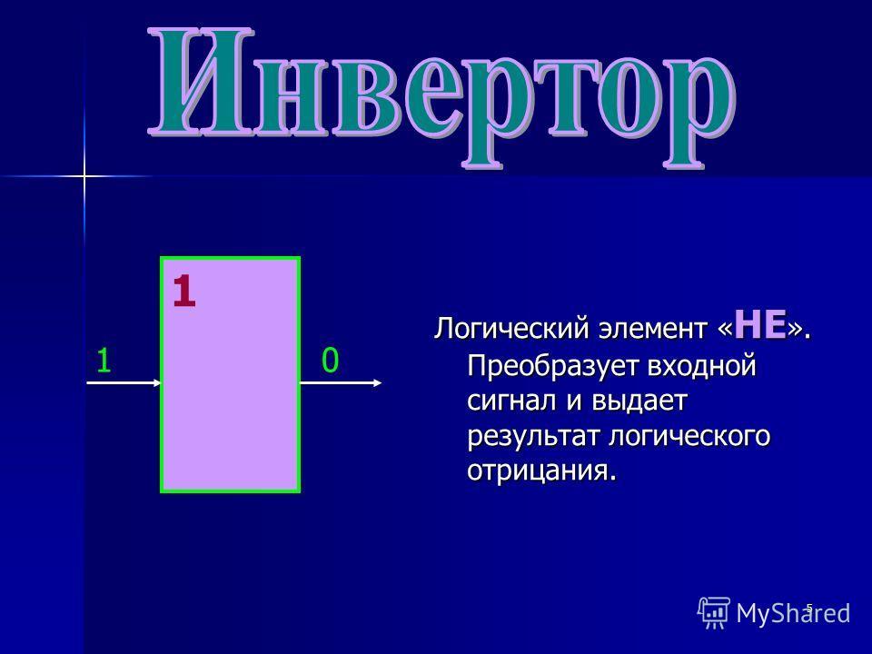 5 Логический элемент « НЕ ». Преобразует входной сигнал и выдает результат логического отрицания. 1 10