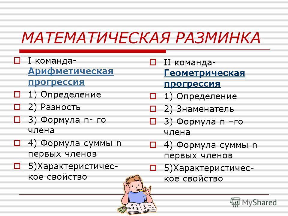 МАТЕМАТИЧЕСКАЯ РАЗМИНКА I команда- Арифметическая прогрессия 1) Определение 2) Разность 3) Формула n- го члена 4) Формула суммы n первых членов 5)Характеристичес- кое свойство II команда- Геометрическая прогрессия 1) Определение 2) Знаменатель 3) Фор