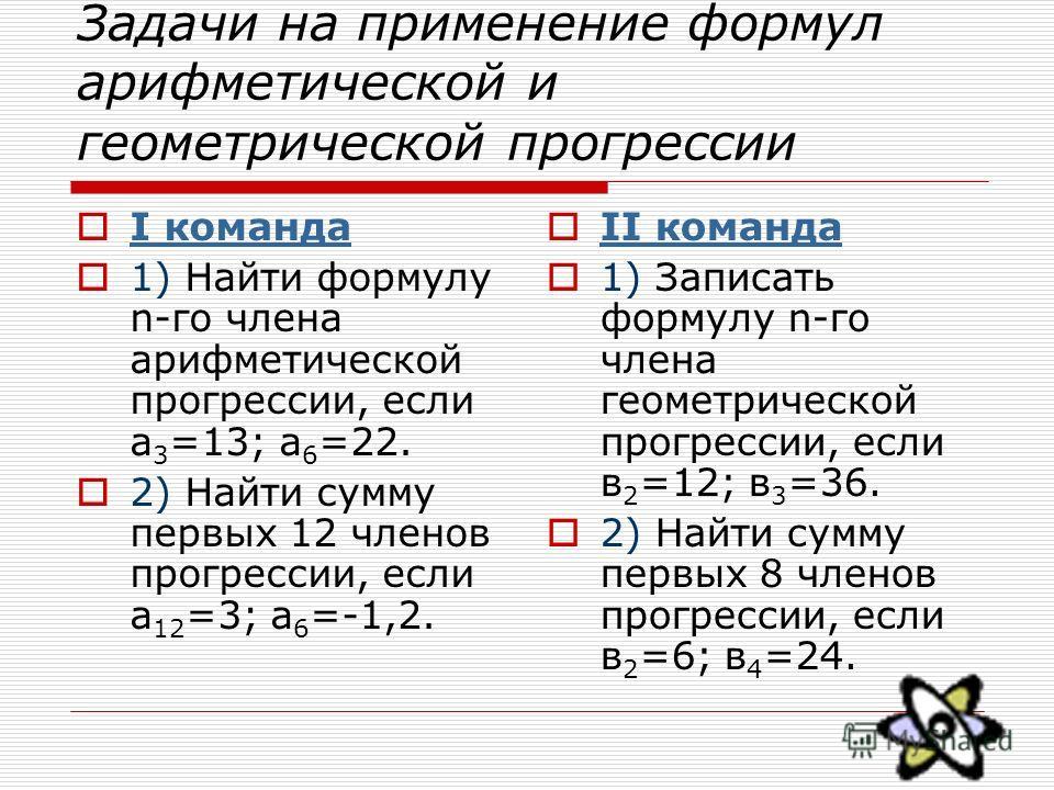 Задачи на применение формул арифметической и геометрической прогрессии I команда 1) Найти формулу n-го члена арифметической прогрессии, если а 3 =13; а 6 =22. 2) Найти сумму первых 12 членов прогрессии, если а 12 =3; а 6 =-1,2. II команда 1) Записать