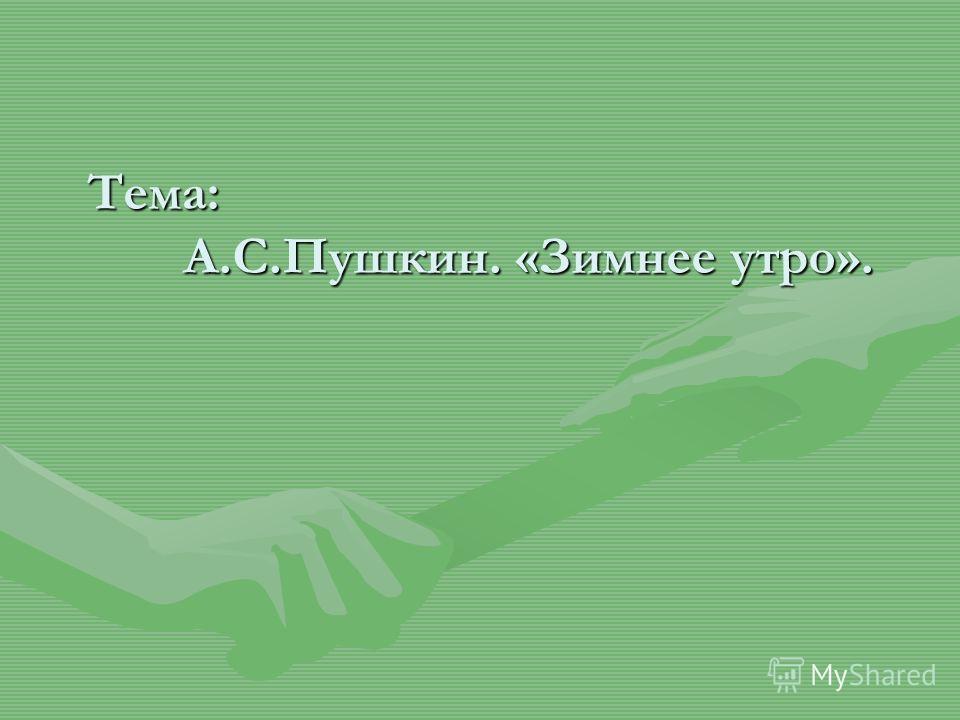 Тема: А.С.Пушкин. «Зимнее утро». Тема: А.С.Пушкин. «Зимнее утро».