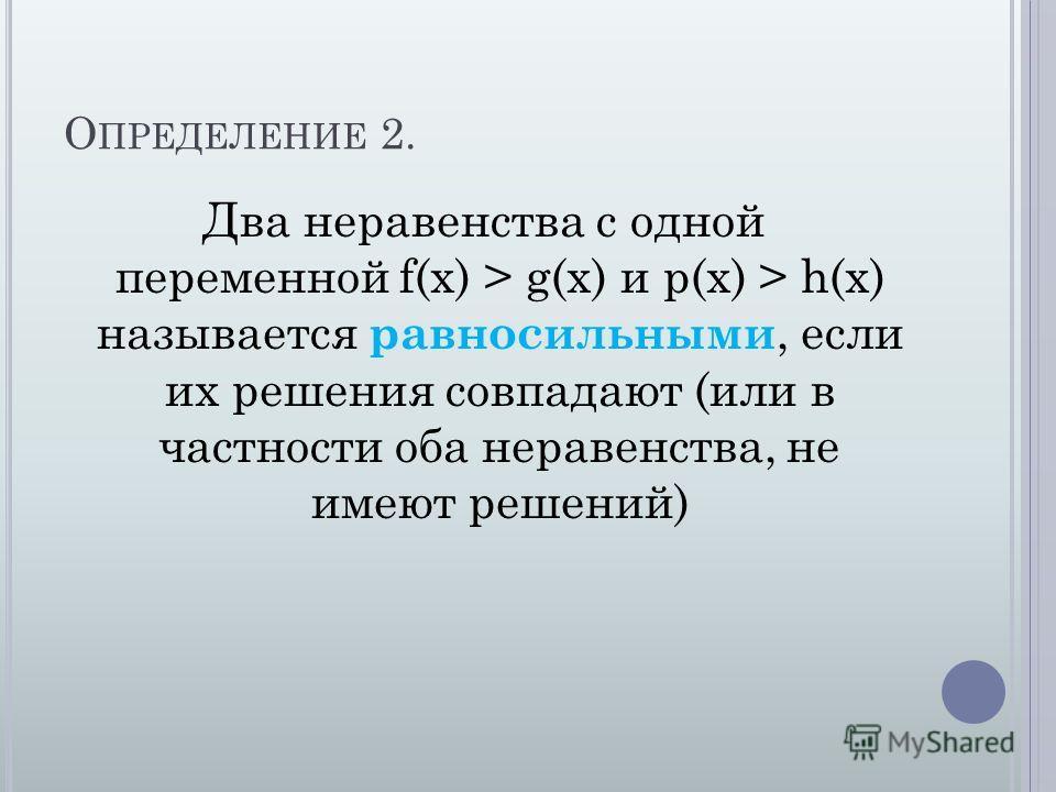 О ПРЕДЕЛЕНИЕ 2. Два неравенства с одной переменной f(x) > g(x) и p(x) > h(x) называется равносильными, если их решения совпадают (или в частности оба неравенства, не имеют решений)