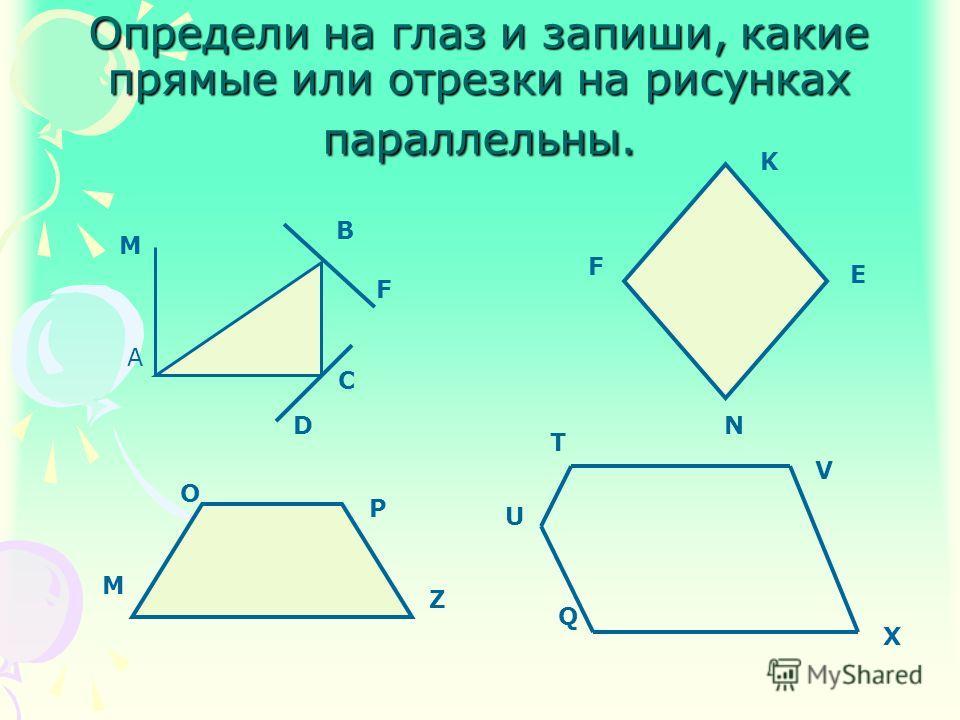 Определи на глаз и запиши, какие прямые или отрезки на рисунках параллельны. M A B F C D K E N F M O P Z T V X Q U