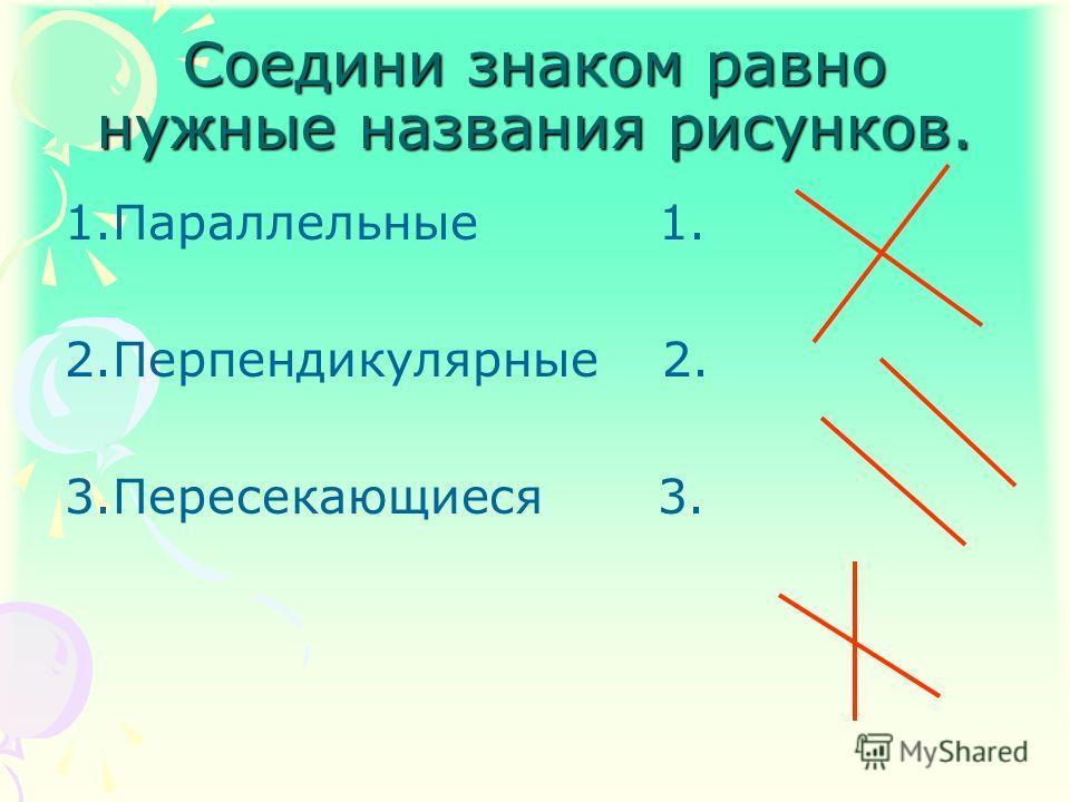 Соедини знаком равно нужные названия рисунков. 1.Параллельные 1. 2.Перпендикулярные 2. 3.Пересекающиеся 3.