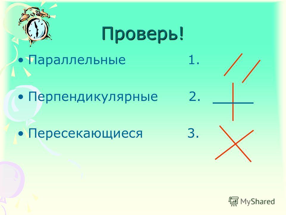Проверь! Параллельные 1. Перпендикулярные 2. Пересекающиеся 3.
