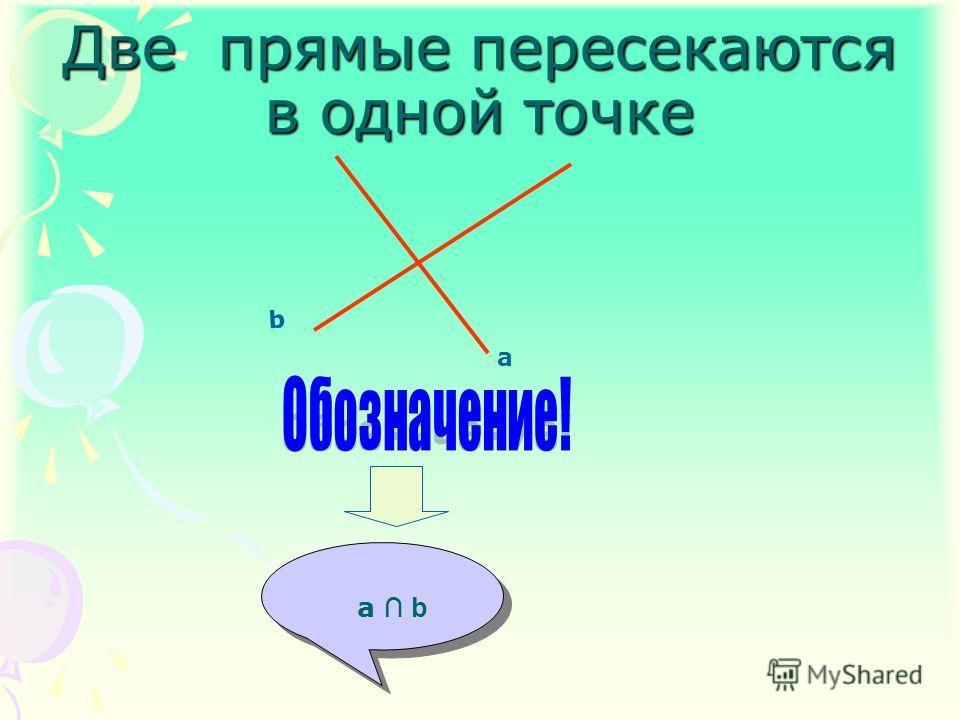 a b a b Две прямые пересекаются в одной точке a b