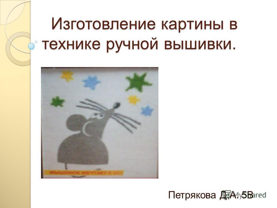 Изготовление картины в технике ручной вышивки. Изготовление картины в технике ручной вышивки. Петрякова Д.А. 5В