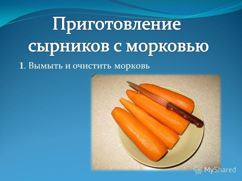 1. Вымыть и очистить морковь