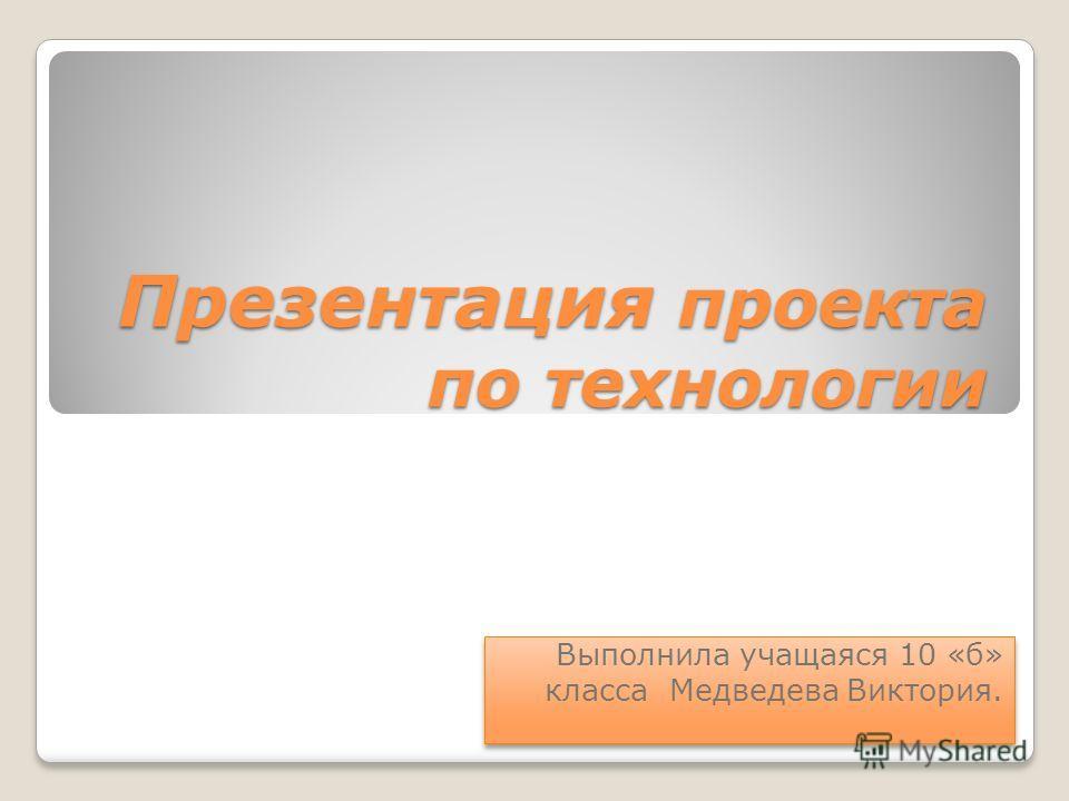 Презентация проекта по технологии Выполнила учащаяся 10 «б» класса Медведева Виктория.