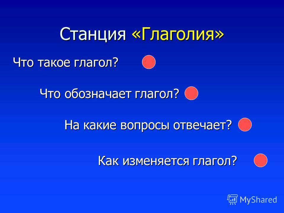 Станция «Глаголия» Как изменяется глагол? Что такое глагол? Что обозначает глагол? На какие вопросы отвечает?