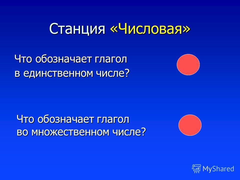Станция «Числовая» Что обозначает глагол в единственном числе? Что обозначает глагол во множественном числе?