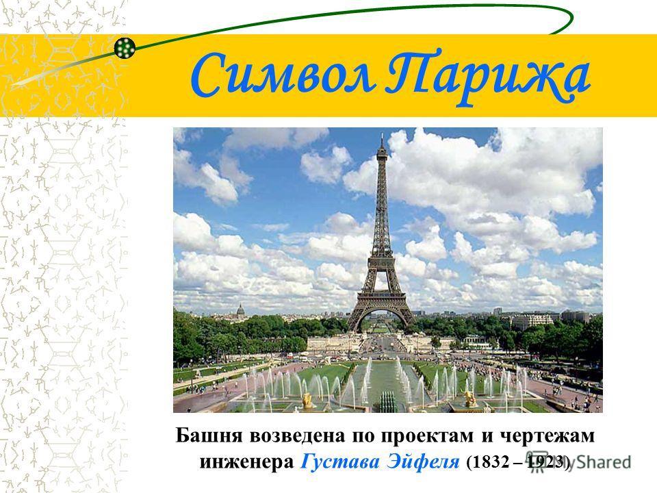 Символ Парижа Башня возведена по проектам и чертежам инженера Густава Эйфеля (1832 – 1923)