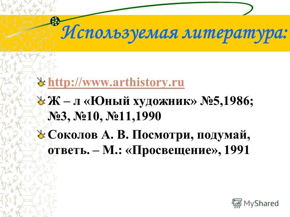 Используемая литература: http://www.arthistory.ru Ж – л «Юный художник» 5,1986; 3, 10, 11,1990 Соколов А. В. Посмотри, подумай, ответь. – М.: «Просвещение», 1991